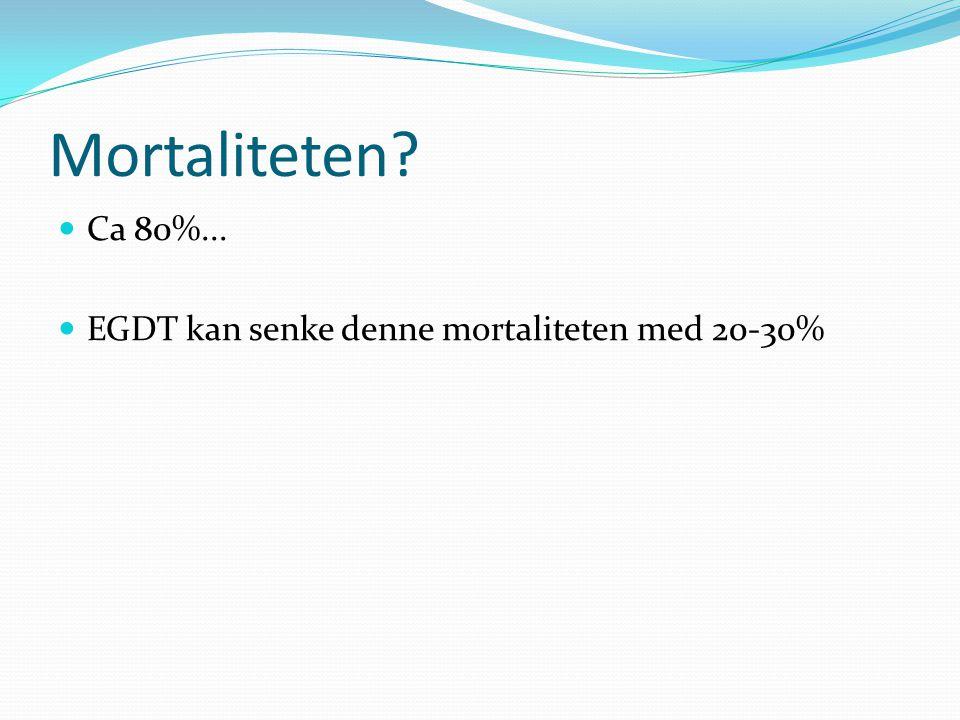 Mortaliteten? Ca 80%... EGDT kan senke denne mortaliteten med 20-30%
