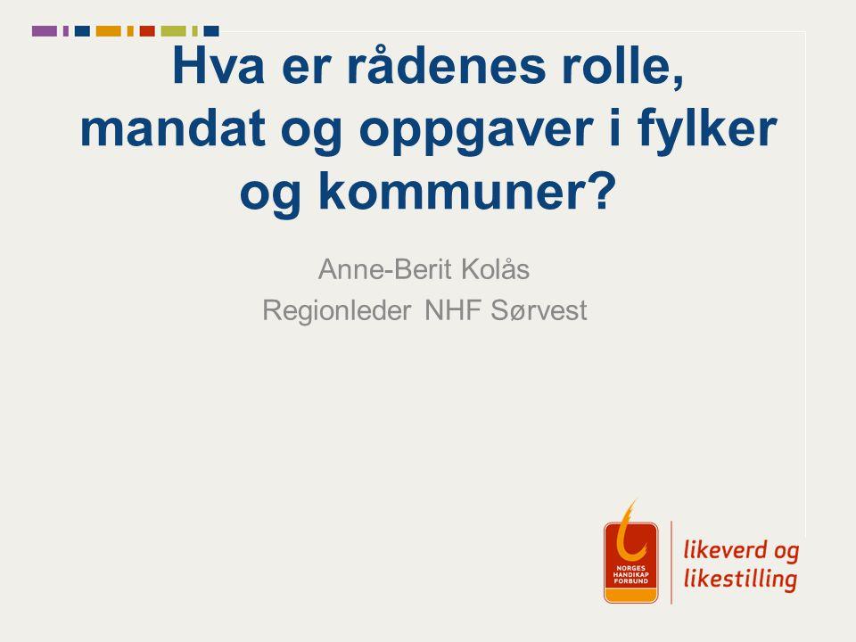 Hva er rådenes rolle, mandat og oppgaver i fylker og kommuner? Anne-Berit Kolås Regionleder NHF Sørvest