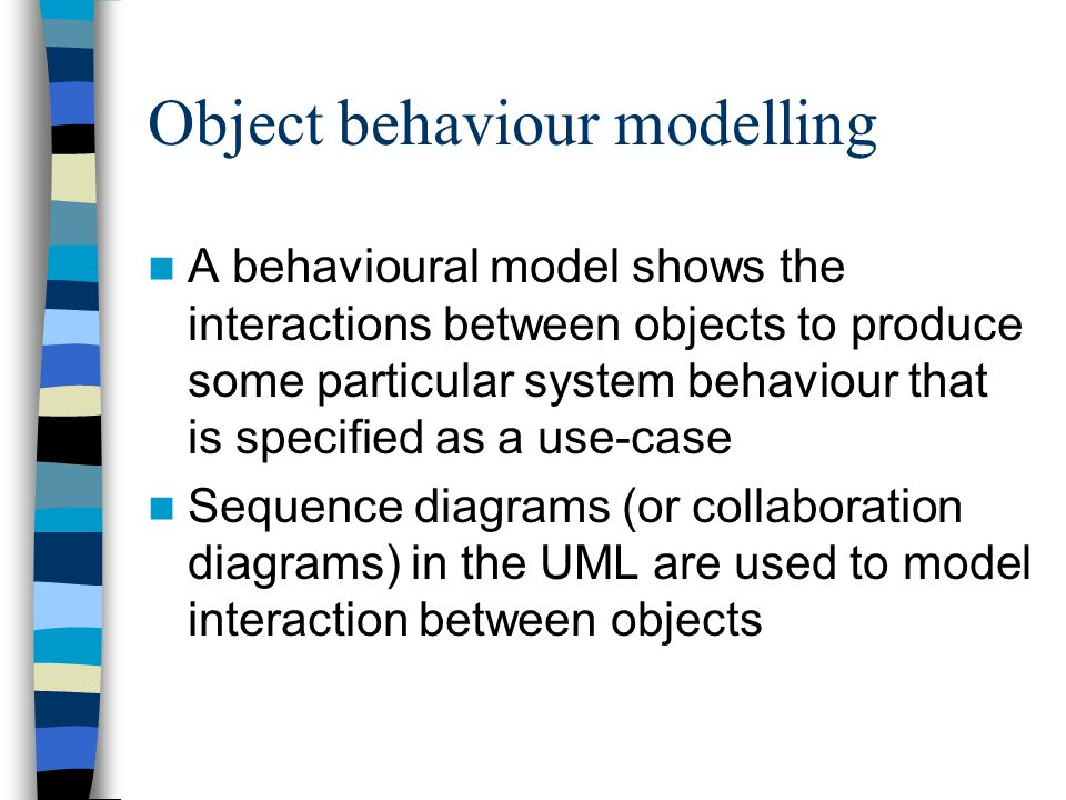Object behaviour modelling A behavioural model shows the interactions between objects to produce some particular system behaviour that is specified as a use-case Sequence diagrams (or collaboration diagrams) in the UML are used to model interaction between objects