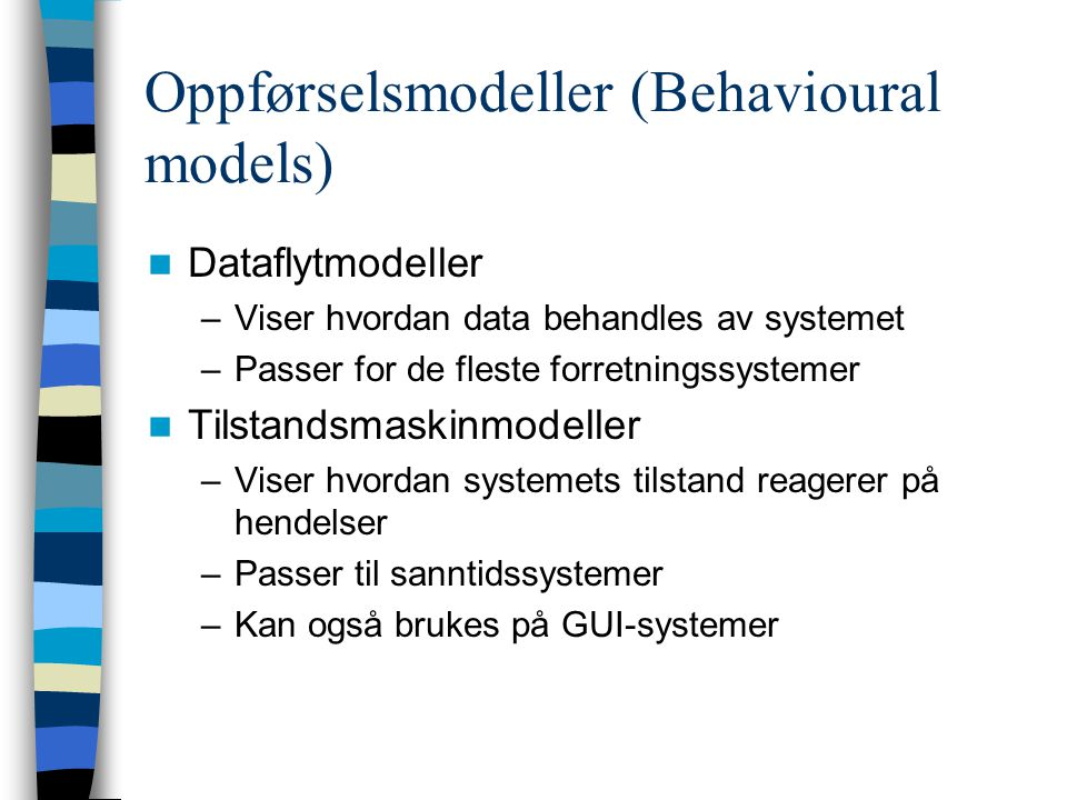 Oppførselsmodeller (Behavioural models) Dataflytmodeller –Viser hvordan data behandles av systemet –Passer for de fleste forretningssystemer Tilstandsmaskinmodeller –Viser hvordan systemets tilstand reagerer på hendelser –Passer til sanntidssystemer –Kan også brukes på GUI-systemer
