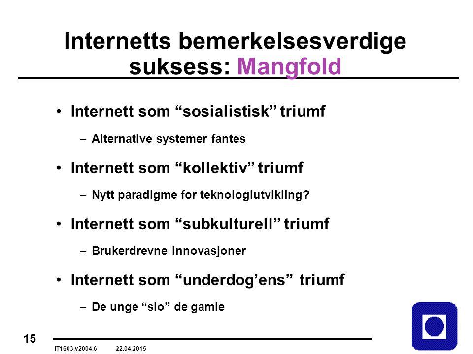 15 IT1603.v2004.6 22.04.2015 Internetts bemerkelsesverdige suksess: Mangfold Internett som sosialistisk triumf –Alternative systemer fantes Internett som kollektiv triumf –Nytt paradigme for teknologiutvikling.