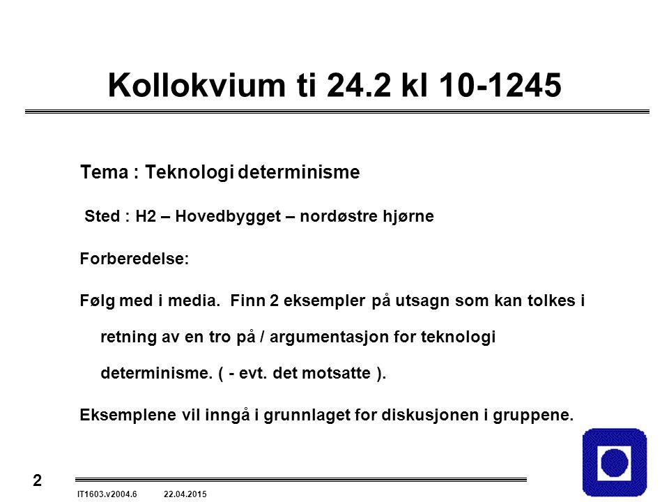 2 IT1603.v2004.6 22.04.2015 Kollokvium ti 24.2 kl 10-1245 Tema : Teknologi determinisme Sted : H2 – Hovedbygget – nordøstre hjørne Forberedelse: Følg med i media.