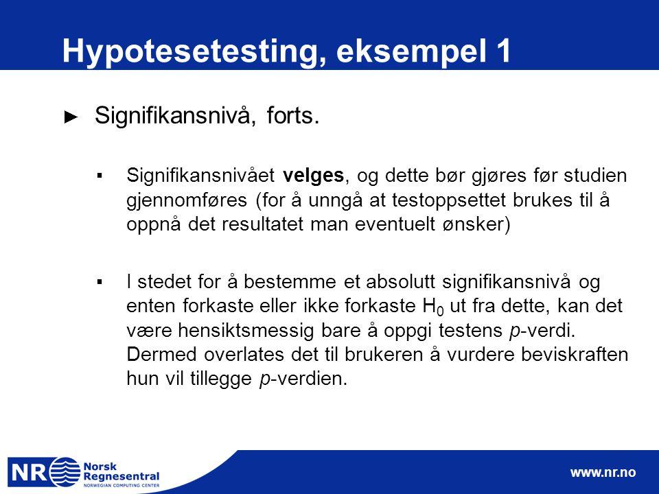 www.nr.no Hypotesetesting, eksempel 1 ► Signifikansnivå, forts. ▪Signifikansnivået velges, og dette bør gjøres før studien gjennomføres (for å unngå a