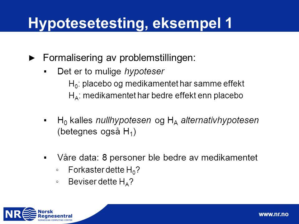 www.nr.no Hypotesetesting, eksempel 1 ► Formalisering av problemstillingen: ▪Det er to mulige hypoteser H 0 : placebo og medikamentet har samme effekt