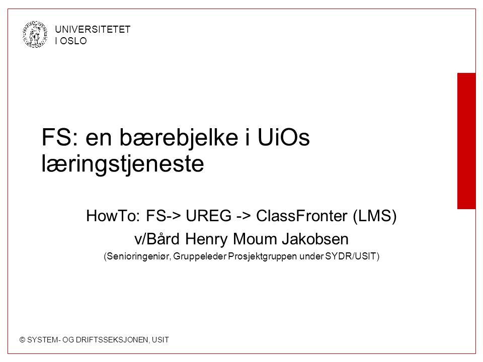 © SYSTEM- OG DRIFTSSEKSJONEN, USIT UNIVERSITETET I OSLO FS: en bærebjelke i UiOs læringstjeneste HowTo: FS-> UREG -> ClassFronter (LMS) v/Bård Henry M