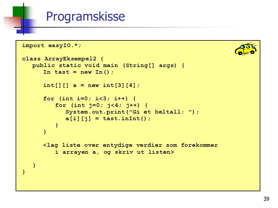 39 Programskisse import easyIO.*; class ArrayEksempel2 { public static void main (String[] args) { In tast = new In(); int[][] a = new int[3][4]; for