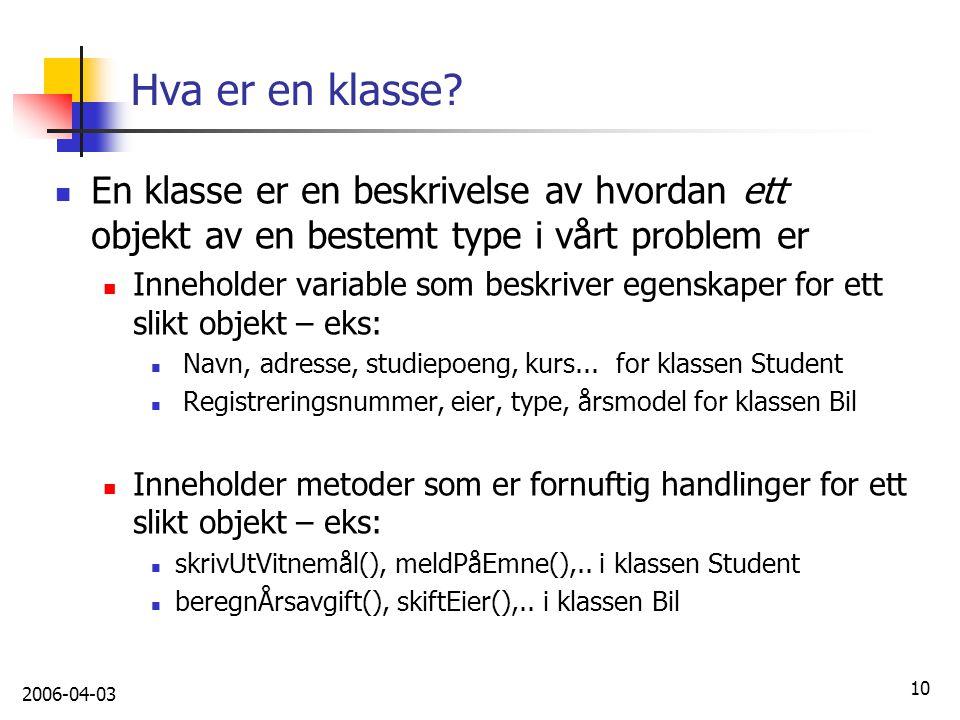 2006-04-03 10 Hva er en klasse? En klasse er en beskrivelse av hvordan ett objekt av en bestemt type i vårt problem er Inneholder variable som beskriv