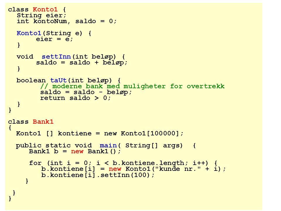 class Konto1 { String eier; int kontoNum, saldo = 0; Konto1(String e) { eier = e; } void settInn(int beløp) { saldo = saldo + beløp; } boolean taUt(in