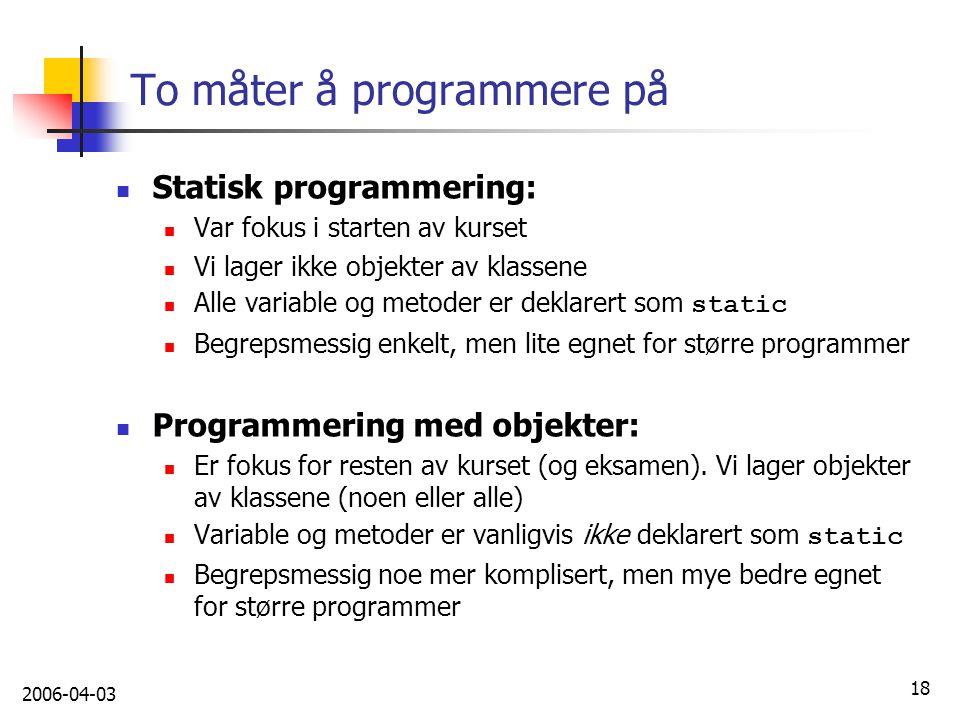 2006-04-03 18 To måter å programmere på Statisk programmering: Var fokus i starten av kurset Vi lager ikke objekter av klassene Alle variable og metod
