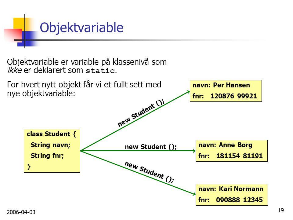2006-04-03 19 Objektvariable class Student { String navn; String fnr; } Objektvariable er variable på klassenivå som ikke er deklarert som static. For
