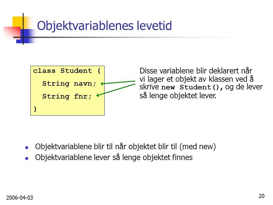 2006-04-03 20 Objektvariablenes levetid Disse variablene blir deklarert når vi lager et objekt av klassen ved å skrive new Student(), og de lever så l