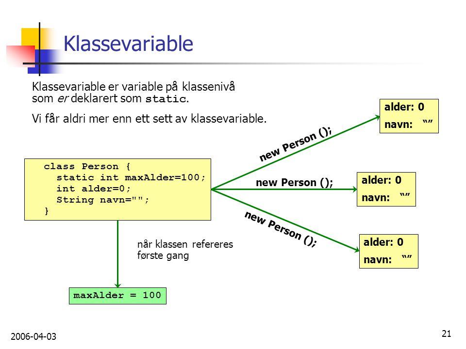 2006-04-03 21 Klassevariable Klassevariable er variable på klassenivå som er deklarert som static. Vi får aldri mer enn ett sett av klassevariable. cl