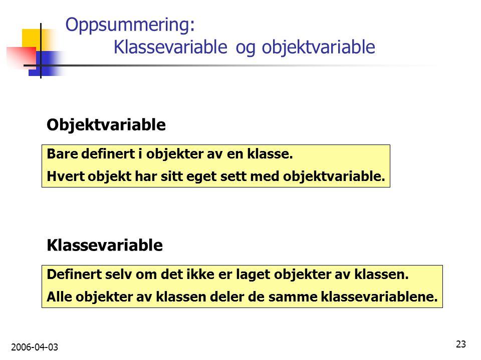 2006-04-03 23 Oppsummering: Klassevariable og objektvariable Bare definert i objekter av en klasse. Hvert objekt har sitt eget sett med objektvariable