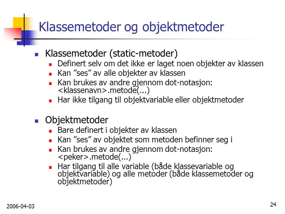 """2006-04-03 24 Klassemetoder og objektmetoder Klassemetoder (static-metoder) Definert selv om det ikke er laget noen objekter av klassen Kan """"ses"""" av a"""