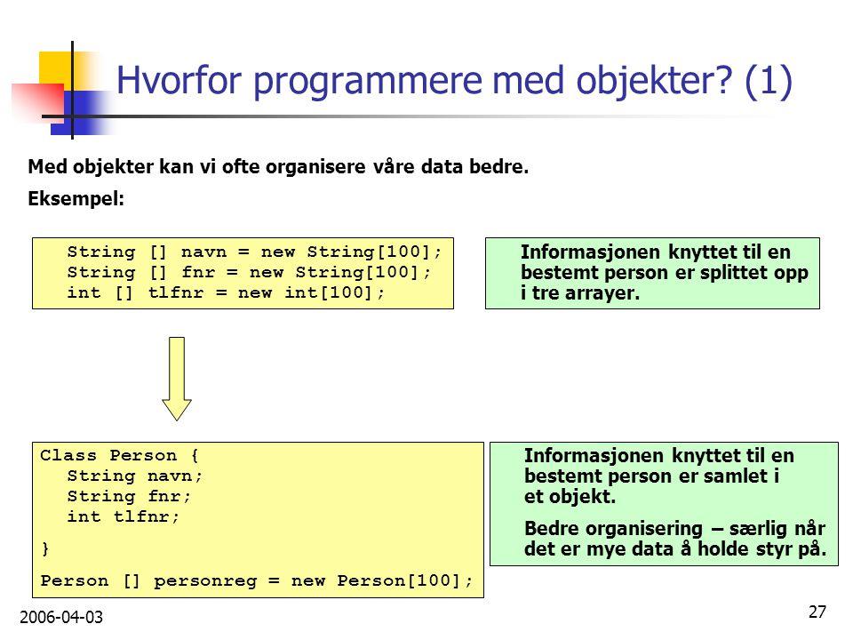 2006-04-03 27 Hvorfor programmere med objekter? (1) Med objekter kan vi ofte organisere våre data bedre. Eksempel: String [] navn = new String[100]; S