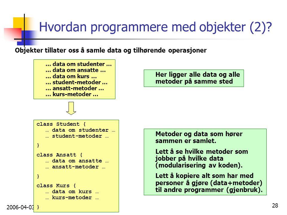 2006-04-03 28 Hvordan programmere med objekter (2)? Objekter tillater oss å samle data og tilhørende operasjoner … data om studenter … … data om ansat