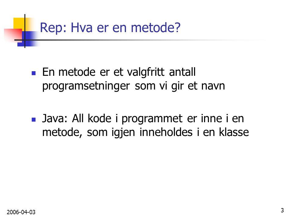 2006-04-03 3 Rep: Hva er en metode? En metode er et valgfritt antall programsetninger som vi gir et navn Java: All kode i programmet er inne i en meto