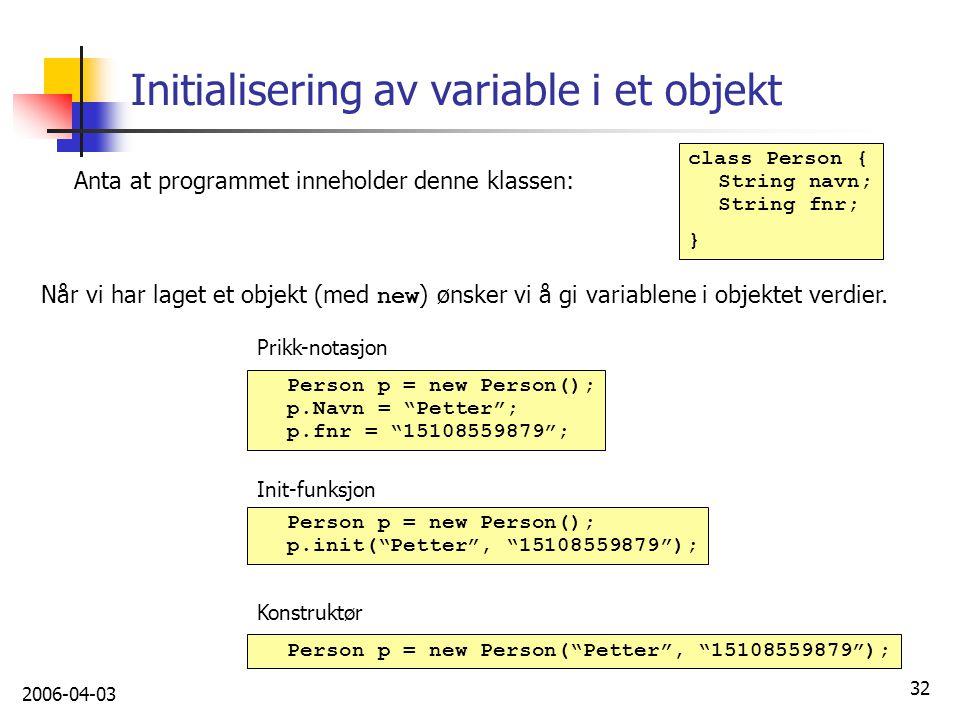 2006-04-03 32 Initialisering av variable i et objekt Anta at programmet inneholder denne klassen: Når vi har laget et objekt (med new ) ønsker vi å gi