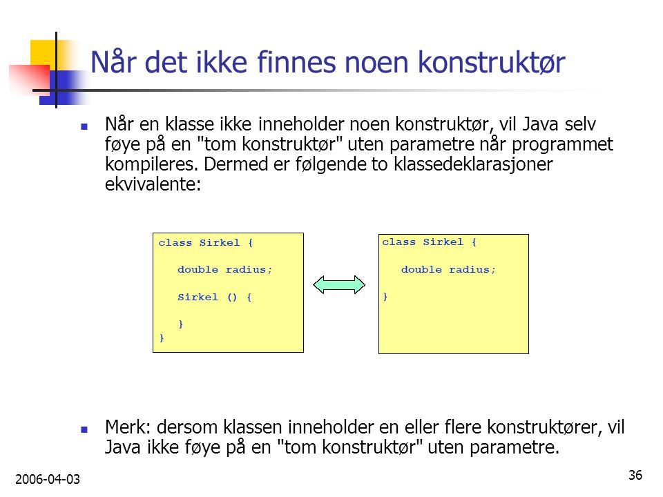 2006-04-03 36 Når det ikke finnes noen konstruktør Når en klasse ikke inneholder noen konstruktør, vil Java selv føye på en