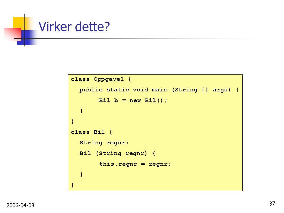 2006-04-03 37 Virker dette? class Oppgave1 { public static void main (String [] args) { Bil b = new Bil(); } class Bil { String regnr; Bil (String reg