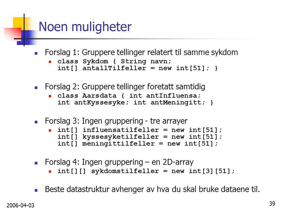 2006-04-03 39 Noen muligheter Forslag 1: Gruppere tellinger relatert til samme sykdom class Sykdom { String navn; int[] antallTilfeller = new int[51];