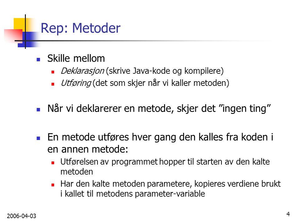 2006-04-03 4 Rep: Metoder Skille mellom Deklarasjon (skrive Java-kode og kompilere) Utføring (det som skjer når vi kaller metoden) Når vi deklarerer e