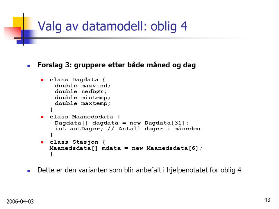 2006-04-03 43 Valg av datamodell: oblig 4 Forslag 3: gruppere etter både måned og dag class Dagdata { double maxvind; double nedbør; double mintemp; d