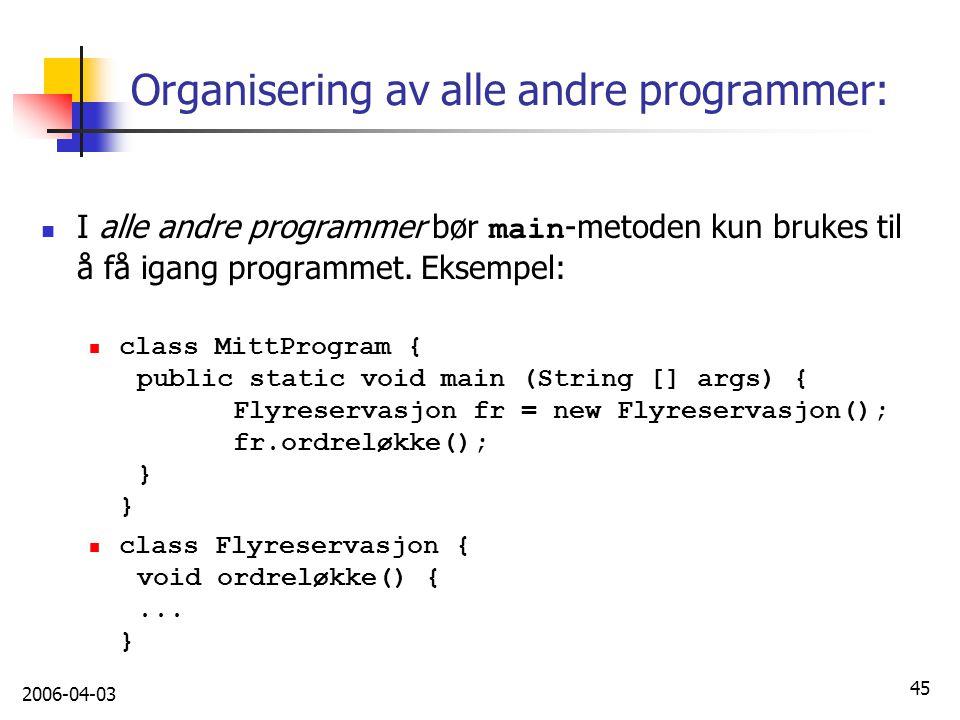 2006-04-03 45 Organisering av alle andre programmer: I alle andre programmer bør main -metoden kun brukes til å få igang programmet. Eksempel: class M