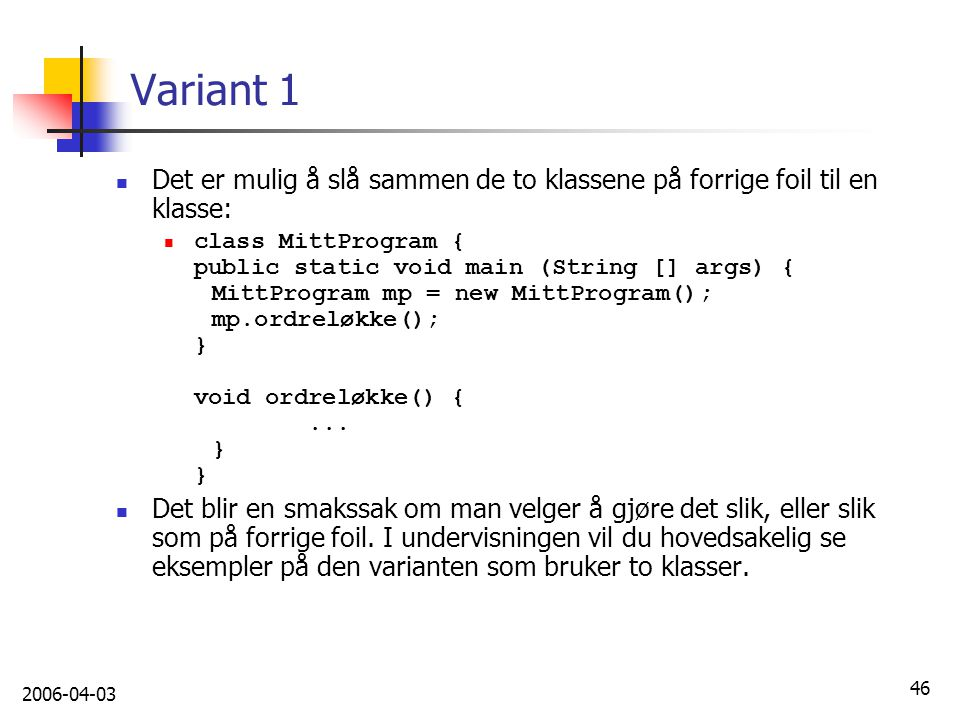 2006-04-03 46 Variant 1 Det er mulig å slå sammen de to klassene på forrige foil til en klasse: class MittProgram { public static void main (String []