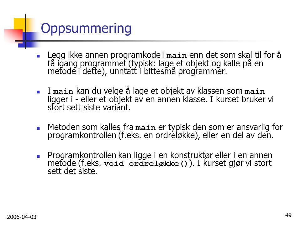 2006-04-03 49 Oppsummering Legg ikke annen programkode i main enn det som skal til for å få igang programmet (typisk: lage et objekt og kalle på en me