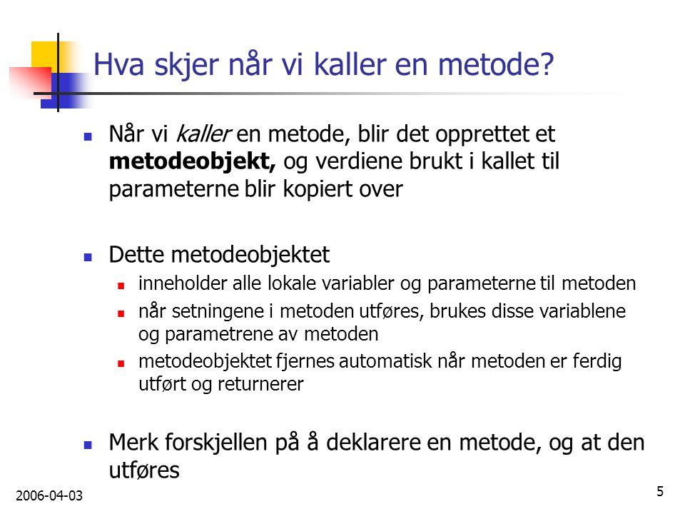2006-04-03 5 Hva skjer når vi kaller en metode? Når vi kaller en metode, blir det opprettet et metodeobjekt, og verdiene brukt i kallet til parametern