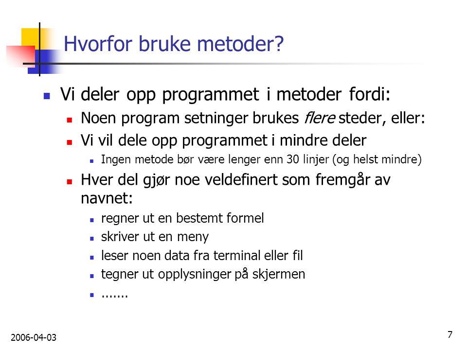 2006-04-03 7 Hvorfor bruke metoder? Vi deler opp programmet i metoder fordi: Noen program setninger brukes flere steder, eller: Vi vil dele opp progra