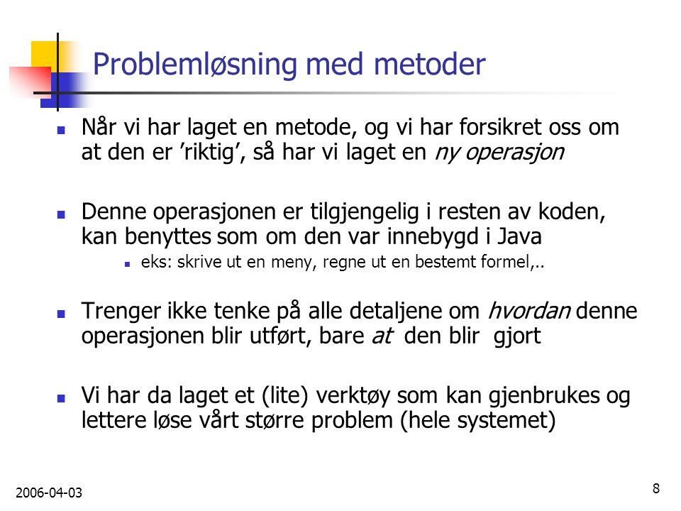 2006-04-03 8 Problemløsning med metoder Når vi har laget en metode, og vi har forsikret oss om at den er 'riktig', så har vi laget en ny operasjon Den