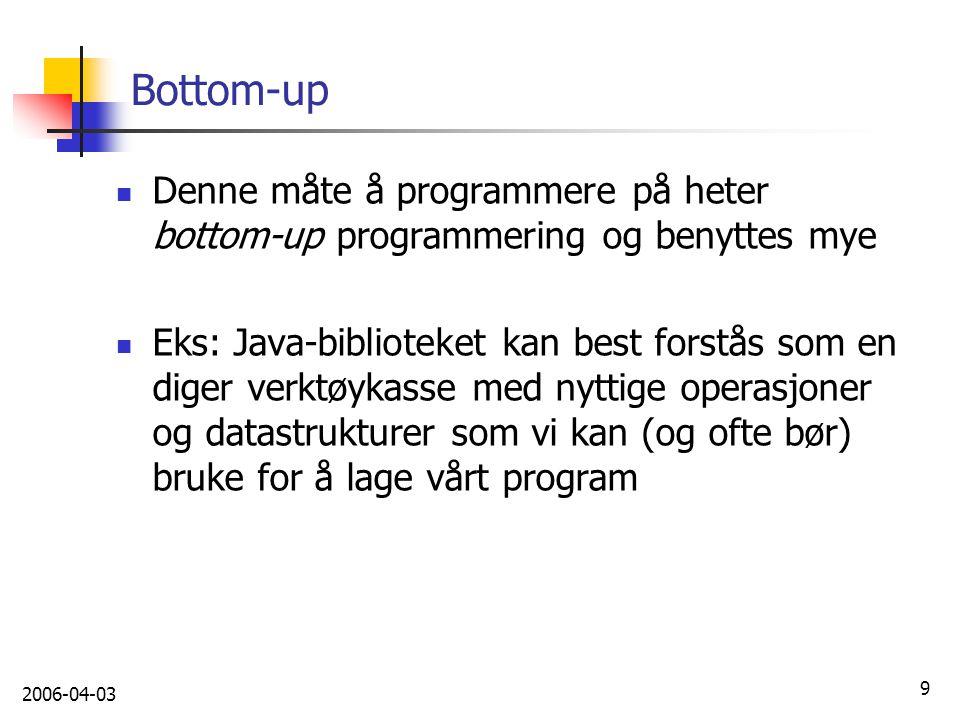 2006-04-03 9 Bottom-up Denne måte å programmere på heter bottom-up programmering og benyttes mye Eks: Java-biblioteket kan best forstås som en diger v