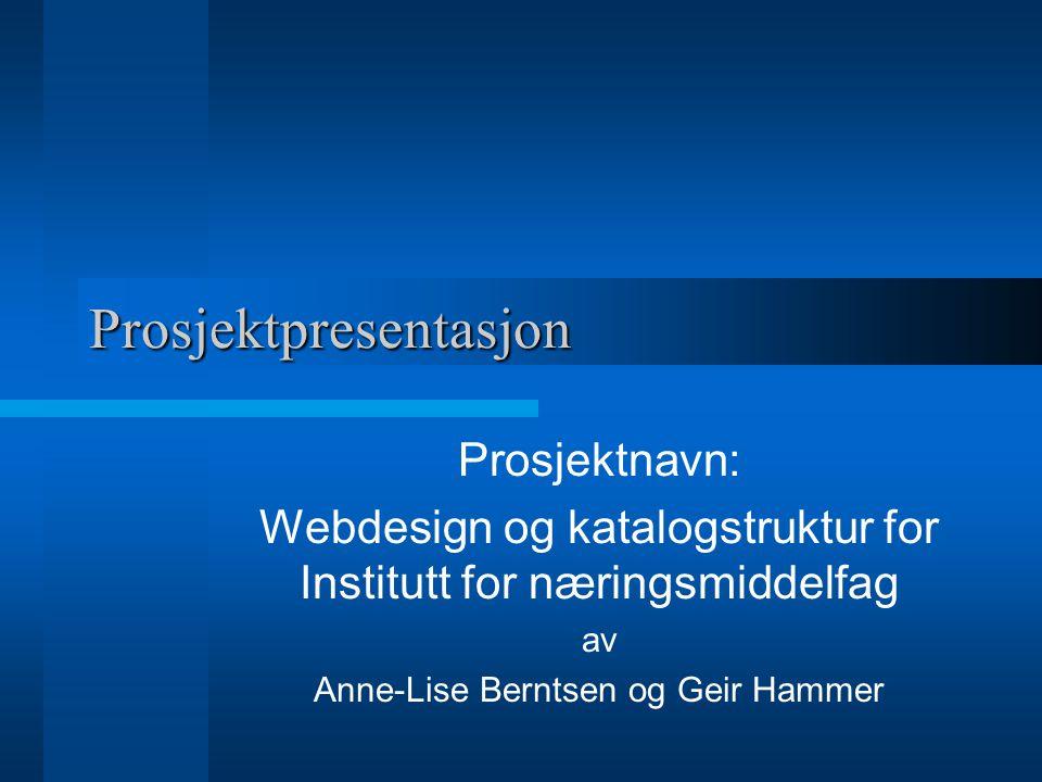 Prosjektpresentasjon Prosjektnavn: Webdesign og katalogstruktur for Institutt for næringsmiddelfag av Anne-Lise Berntsen og Geir Hammer