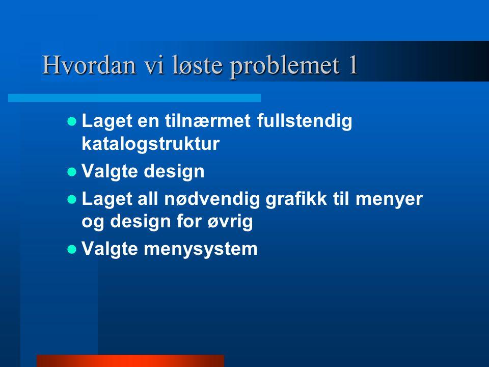 Hvordan vi løste problemet 1 Laget en tilnærmet fullstendig katalogstruktur Valgte design Laget all nødvendig grafikk til menyer og design for øvrig V