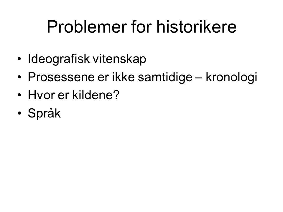 Problemer for historikere Ideografisk vitenskap Prosessene er ikke samtidige – kronologi Hvor er kildene.