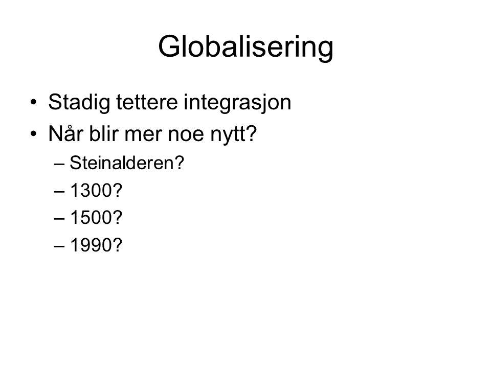 Globalisering Stadig tettere integrasjon Når blir mer noe nytt –Steinalderen –1300 –1500 –1990