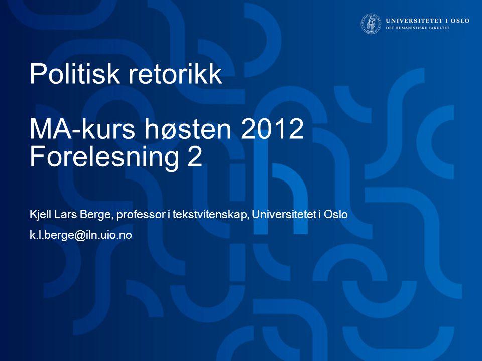 Politisk retorikk MA-kurs høsten 2012 Forelesning 2 Kjell Lars Berge, professor i tekstvitenskap, Universitetet i Oslo k.l.berge@iln.uio.no