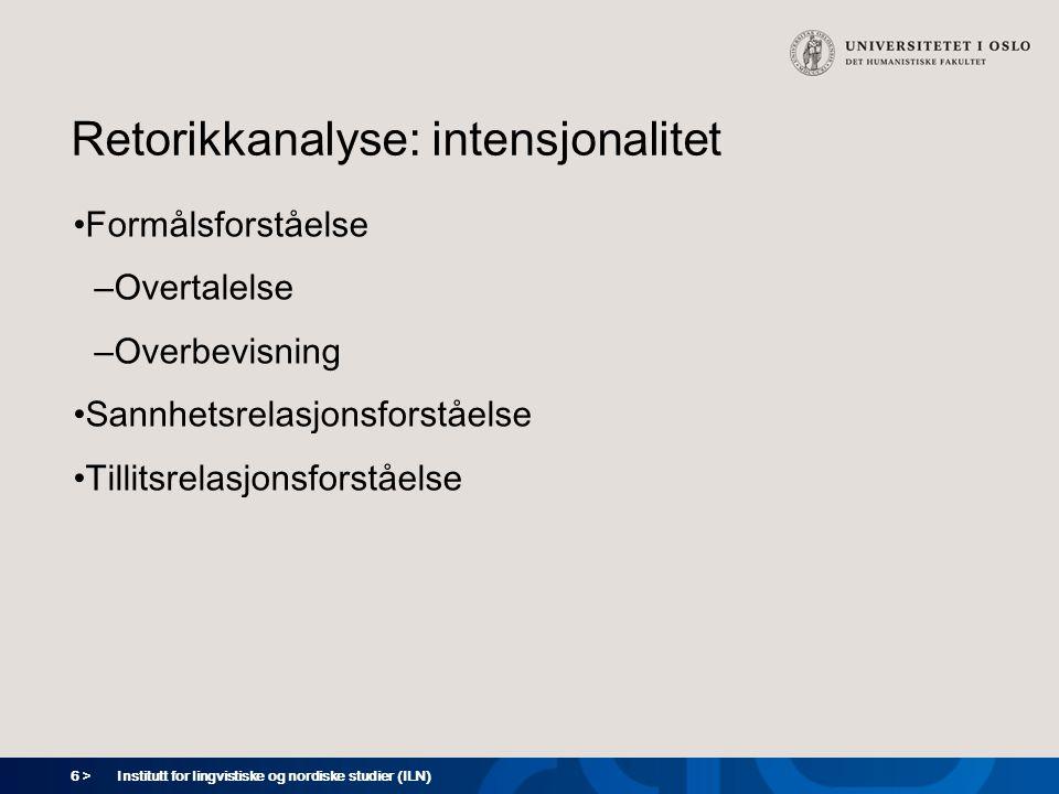 6 > Retorikkanalyse: intensjonalitet Formålsforståelse – Overtalelse – Overbevisning Sannhetsrelasjonsforståelse Tillitsrelasjonsforståelse Institutt for lingvistiske og nordiske studier (ILN)