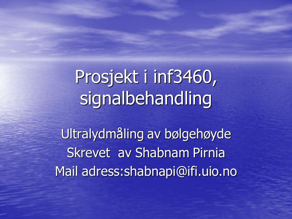 Prosjekt i inf3460, signalbehandling Ultralydmåling av bølgehøyde Skrevet av Shabnam Pirnia Mail adress:shabnapi@ifi.uio.no