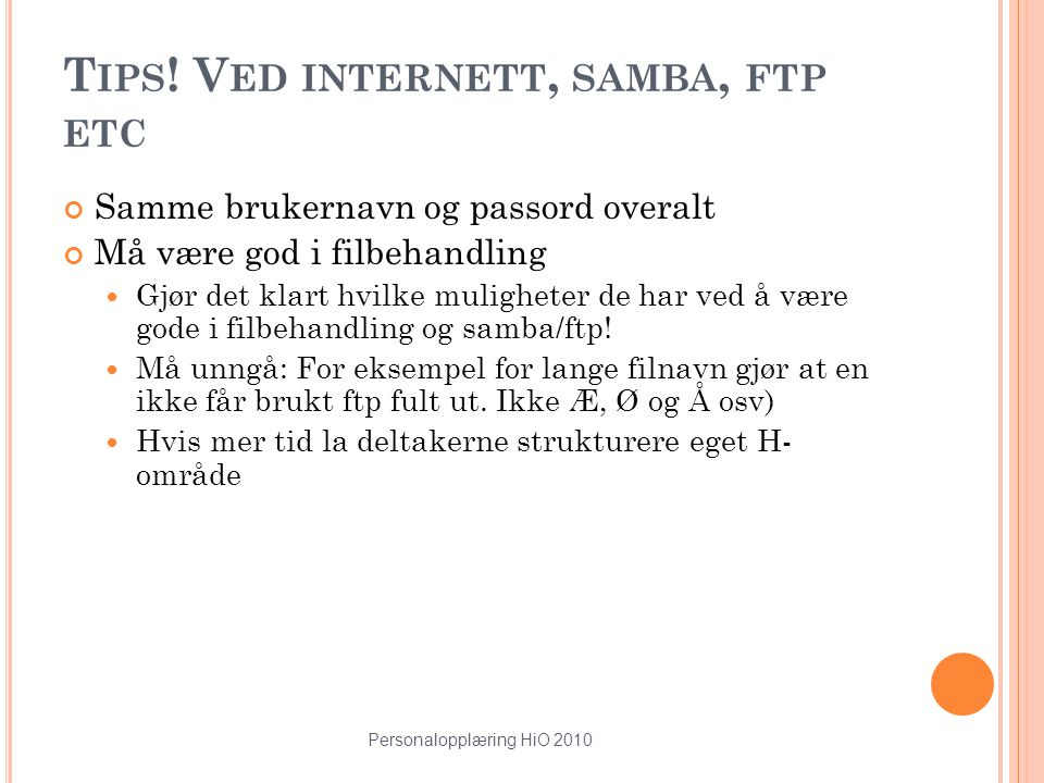Personalopplæring HiO 2010 18 T IPS ! V ED INTERNETT, SAMBA, FTP ETC Samme brukernavn og passord overalt Må være god i filbehandling Gjør det klart hv