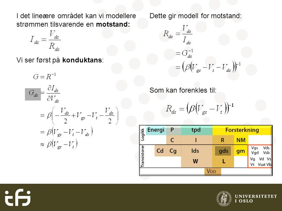 INF3400 Grunnleggende digital CMOS I det lineære området kan vi modellere strømmen tilsvarende en motstand: Vi ser først på konduktans: Dette gir modell for motstand: Som kan forenkles til: