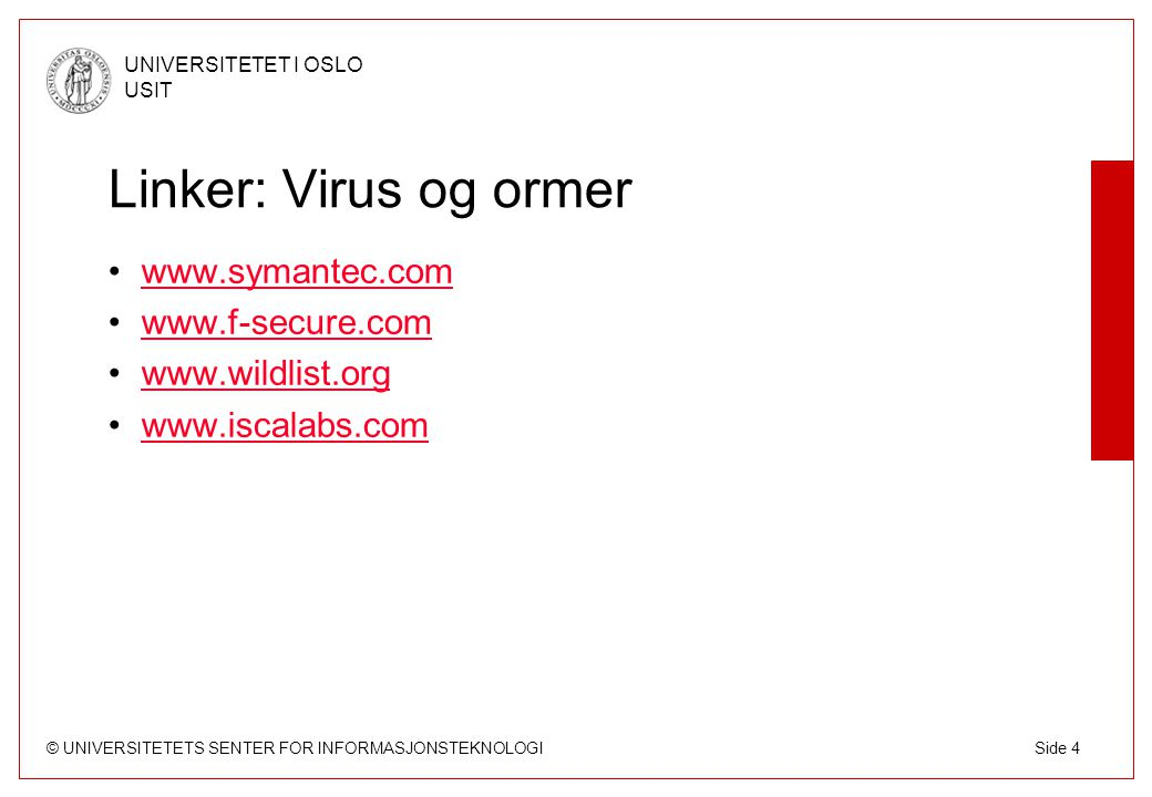 © UNIVERSITETETS SENTER FOR INFORMASJONSTEKNOLOGI UNIVERSITETET I OSLO USIT Side 4 Linker: Virus og ormer www.symantec.com www.f-secure.com www.wildlist.org www.iscalabs.com