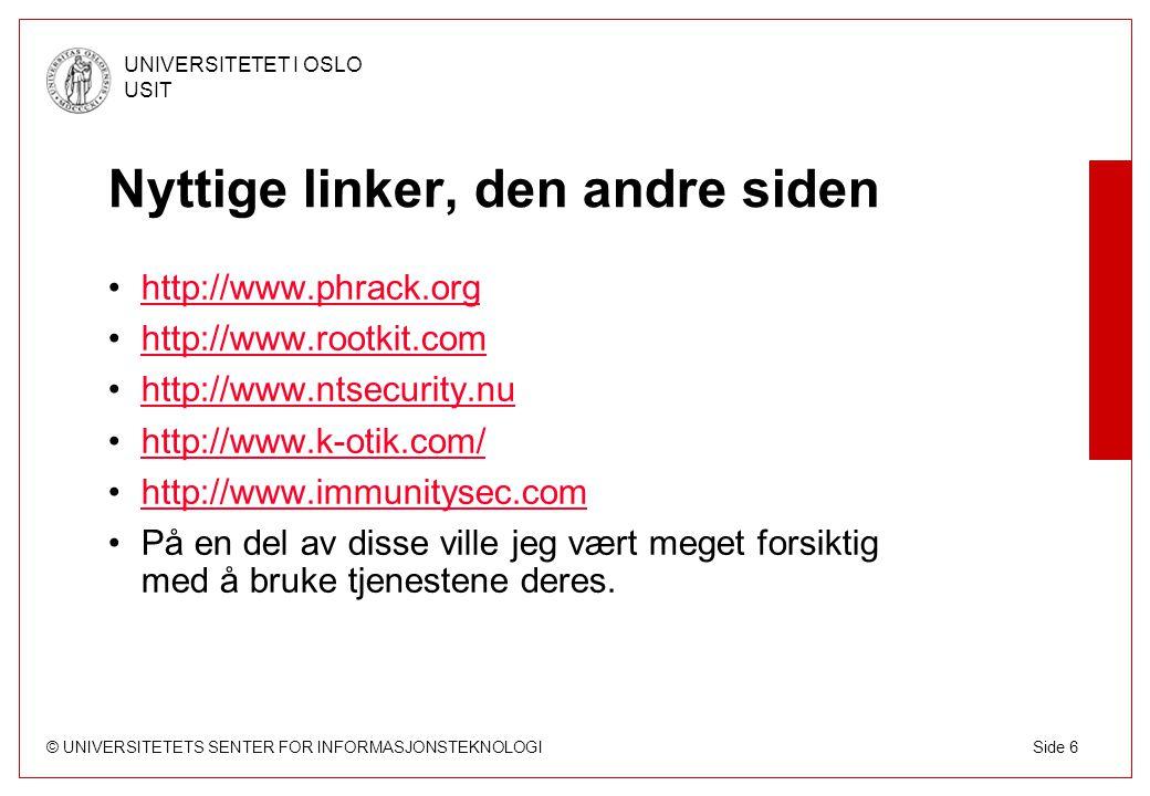 © UNIVERSITETETS SENTER FOR INFORMASJONSTEKNOLOGI UNIVERSITETET I OSLO USIT Side 6 Nyttige linker, den andre siden http://www.phrack.org http://www.rootkit.com http://www.ntsecurity.nu http://www.k-otik.com/ http://www.immunitysec.com På en del av disse ville jeg vært meget forsiktig med å bruke tjenestene deres.