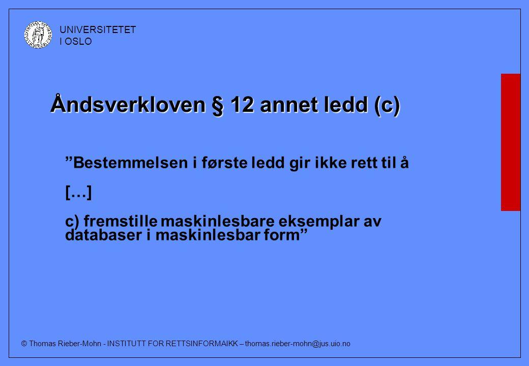 © Thomas Rieber-Mohn - INSTITUTT FOR RETTSINFORMAIKK – thomas.rieber-mohn@jus.uio.no UNIVERSITETET I OSLO Åndsverkloven § 12 annet ledd (c) Bestemmelsen i første ledd gir ikke rett til å […] c) fremstille maskinlesbare eksemplar av databaser i maskinlesbar form