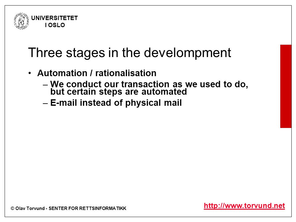 © Olav Torvund - SENTER FOR RETTSINFORMATIKK UNIVERSITETET I OSLO http://www.torvund.net Three stages in the develompment Automation / rationalisation –We conduct our transaction as we used to do, but certain steps are automated –E-mail instead of physical mail Removing barriers –Get rid of requirements for transactions to be on paper –Accept electronic transactions, etc Redesign processes to take advantage of the new technology –This is often done without realising the legal implications