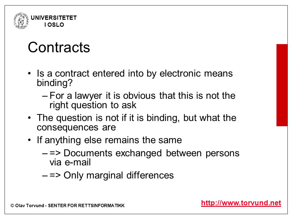 © Olav Torvund - SENTER FOR RETTSINFORMATIKK UNIVERSITETET I OSLO http://www.torvund.net Contracts Is a contract entered into by electronic means binding.