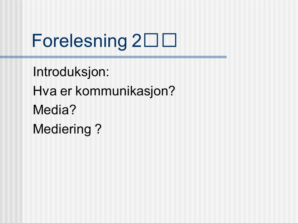 Forelesning 2 Introduksjon: Hva er kommunikasjon? Media? Mediering ?