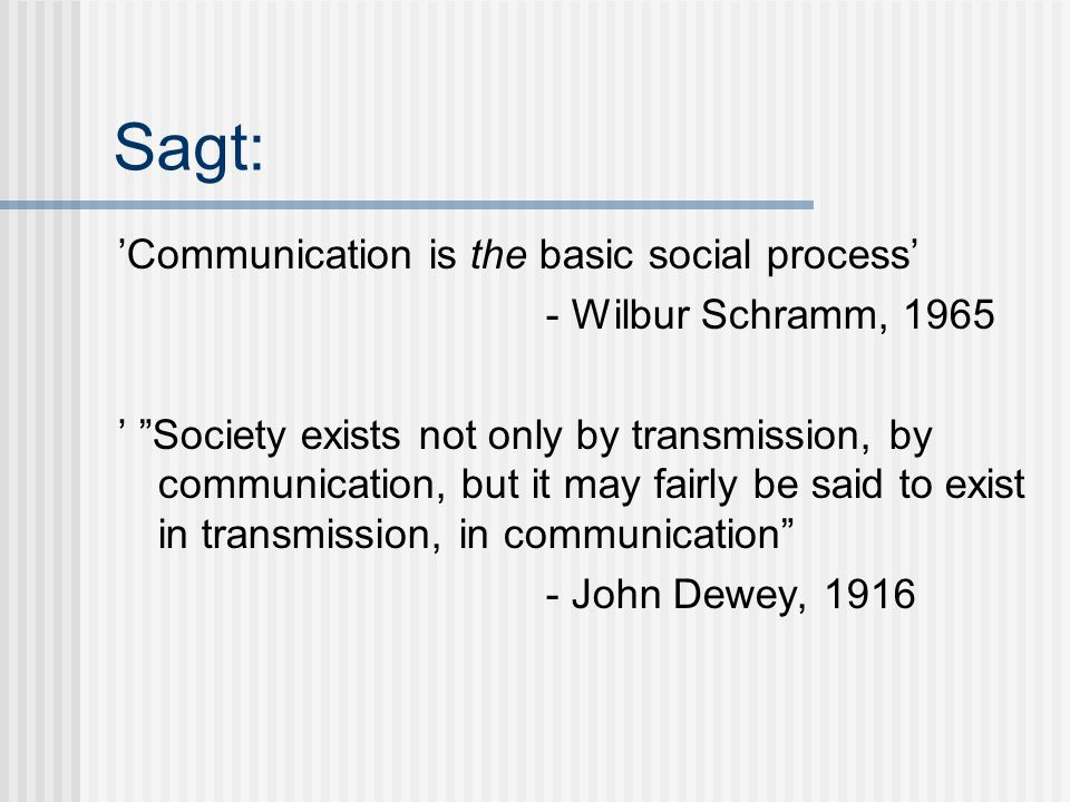 Sagt: 'Communication is the basic social process' - Wilbur Schramm, 1965 ' Society exists not only by transmission, by communication, but it may fairly be said to exist in transmission, in communication - John Dewey, 1916